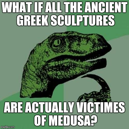 Philosoraptor Meme | WHAT IF ALL THE ANCIENT GREEK SCULPTURES ARE ACTUALLY VICTIMES OF MEDUSA? | image tagged in memes,philosoraptor | made w/ Imgflip meme maker
