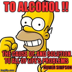 A Word Of Wisdom From Homer Simpson  | TO ALCOHOL !! THE CAUSE OF, AND SOLUTION TO ALL OF LIFE'S PROBLEMS HOMER SIMPSON | image tagged in homer simpson,alcohol,memes,lol,life | made w/ Imgflip meme maker
