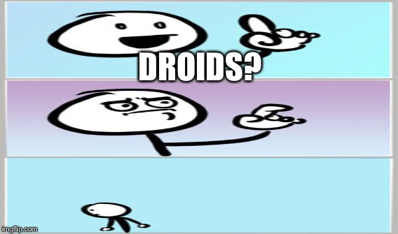 DROIDS? | made w/ Imgflip meme maker