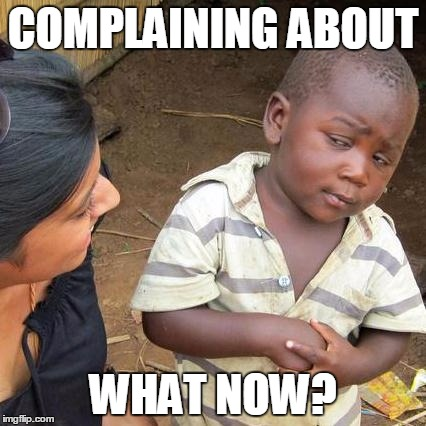 Third World Skeptical Kid Meme | COMPLAINING ABOUT WHAT NOW? | image tagged in memes,third world skeptical kid | made w/ Imgflip meme maker