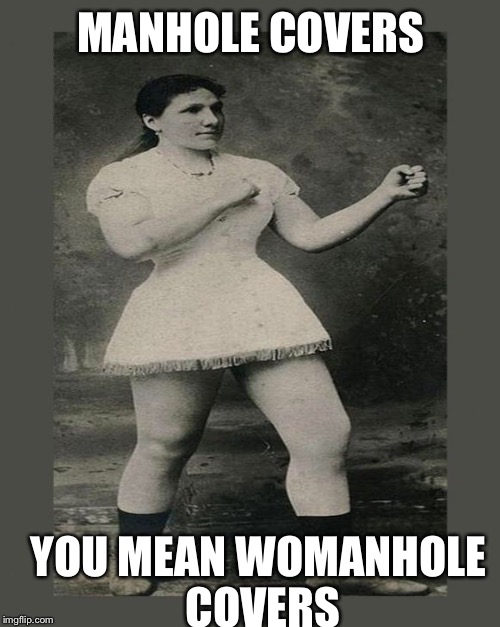 MANHOLE COVERS YOU MEAN WOMANHOLE COVERS | made w/ Imgflip meme maker