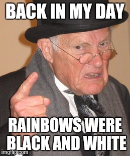 Back In My Day Meme | BACK IN MY DAY RAINBOWS WERE BLACK AND WHITE | image tagged in memes,back in my day | made w/ Imgflip meme maker