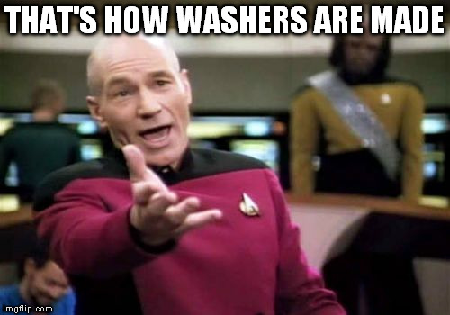 Picard Wtf Meme | THAT'S HOW WASHERS ARE MADE | image tagged in memes,picard wtf | made w/ Imgflip meme maker