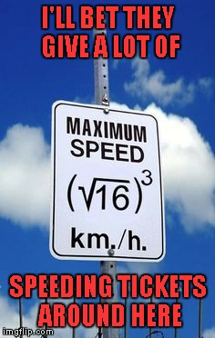 And you said you'd never need algebra in your life. | I'LL BET THEY GIVE A LOT OF SPEEDING TICKETS AROUND HERE | image tagged in algebra speed limit sign,memes,know your math,funny signs,signs,funny | made w/ Imgflip meme maker