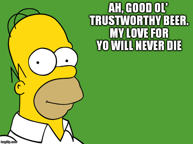AH, GOOD OL' TRUSTWORTHY BEER. MY LOVE FOR YO WILL NEVER DIE | made w/ Imgflip meme maker