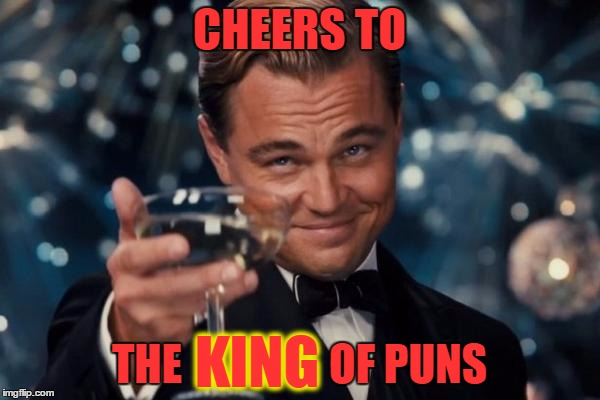 Leonardo Dicaprio Cheers Meme | CHEERS TO THE                 OF PUNS KING | image tagged in memes,leonardo dicaprio cheers | made w/ Imgflip meme maker