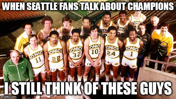 Seattle Supersonics | WHEN SEATTLE FANS TALK ABOUT CHAMPIONS I STILL THINK OF THESE GUYS | image tagged in sonic fanbase reaction,world champion | made w/ Imgflip meme maker