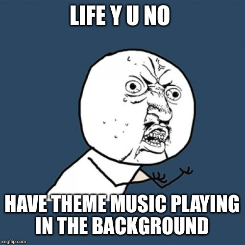 Y U No Meme | LIFE Y U NO HAVE THEME MUSIC PLAYING IN THE BACKGROUND | image tagged in memes,y u no | made w/ Imgflip meme maker