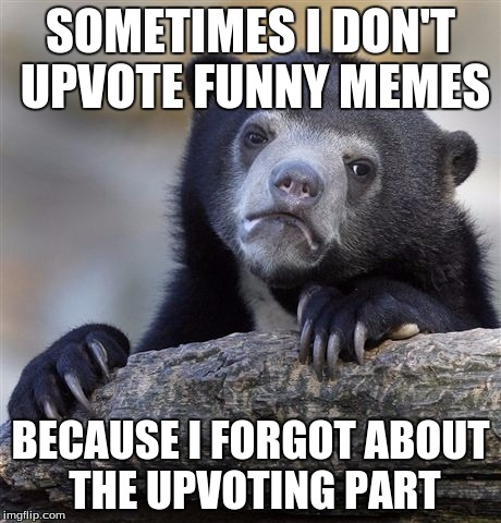 Confession Bear Meme | SOMETIMES I DON'T UPVOTE FUNNY MEMES BECAUSE I FORGOT ABOUT THE UPVOTING PART | image tagged in memes,confession bear | made w/ Imgflip meme maker
