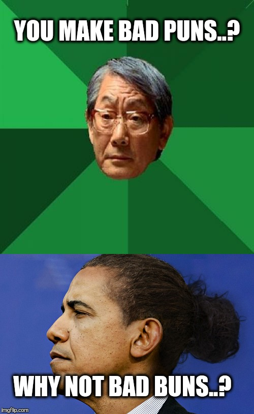 High Expectations Obama Man Bun. | YOU MAKE BAD PUNS..? WHY NOT BAD BUNS..? | image tagged in obama,hair,high expectations asian father,bad puns,buns | made w/ Imgflip meme maker