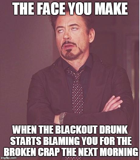 Shout Out to the Black Out  | THE FACE YOU MAKE WHEN THE BLACKOUT DRUNK STARTS BLAMING YOU FOR THE BROKEN CRAP THE NEXT MORNING | image tagged in memes,face you make robert downey jr | made w/ Imgflip meme maker