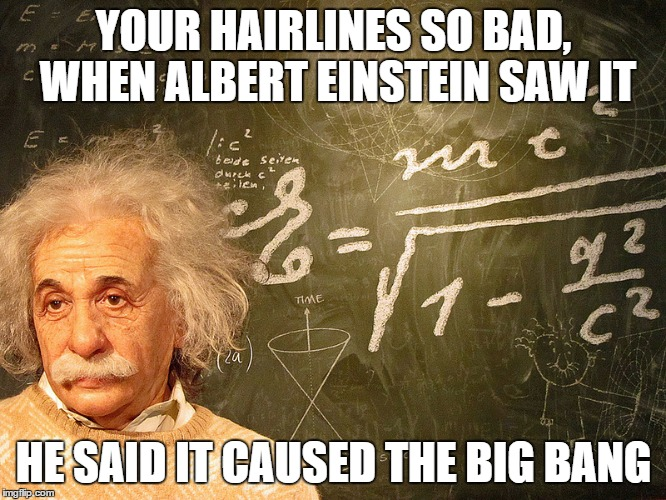 Albert Einstein |  YOUR HAIRLINES SO BAD, WHEN ALBERT EINSTEIN SAW IT; HE SAID IT CAUSED THE BIG BANG | image tagged in albert einstein | made w/ Imgflip meme maker