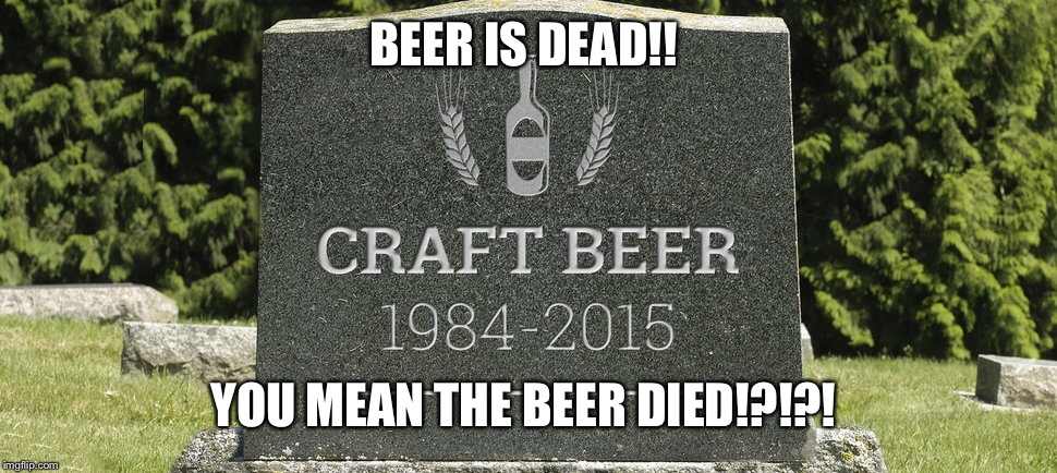 BEER IS DEAD!! YOU MEAN THE BEER DIED!?!?! | made w/ Imgflip meme maker