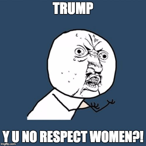 For feminism! | TRUMP Y U NO RESPECT WOMEN?! | image tagged in memes,y u no | made w/ Imgflip meme maker
