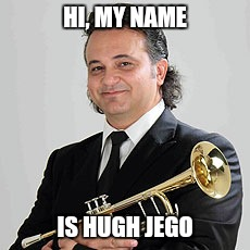 Trumpet players everywhere  |  HI, MY NAME; IS HUGH JEGO | image tagged in hugh jego,trumpets,trumpet | made w/ Imgflip meme maker
