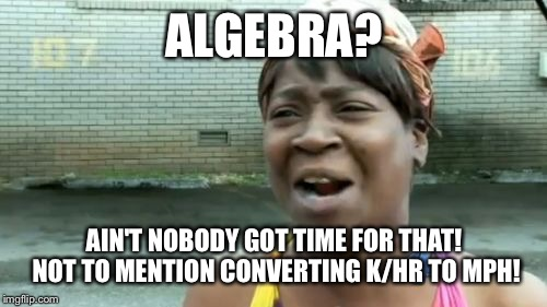 Aint Nobody Got Time For That Meme | ALGEBRA? AIN'T NOBODY GOT TIME FOR THAT! NOT TO MENTION CONVERTING K/HR TO MPH! | image tagged in memes,aint nobody got time for that | made w/ Imgflip meme maker