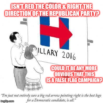 Could it be any more obvious |  ISN'T RED THE COLOR & RIGHT THE DIRECTION OF THE REPUBLICAN PARTY? COULD IT BE ANY MORE OBVIOUS THAT THIS IS A FALSE FLAG CAMPAIGN? | image tagged in hillary clinton,barry,sign,logo,bernie sanders,red | made w/ Imgflip meme maker