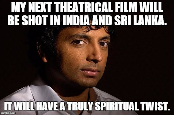 m night shyamalan | MY NEXT THEATRICAL FILM WILL BE SHOT IN INDIA AND SRI LANKA. IT WILL HAVE A TRULY SPIRITUAL TWIST. | image tagged in m night shyamalan,memes | made w/ Imgflip meme maker