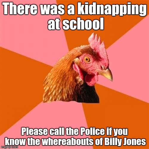 Anti-Joke Chicken | There was a kidnapping at school Please call the Police if you know the whereabouts of Billy Jones | image tagged in anti-joke chicken | made w/ Imgflip meme maker