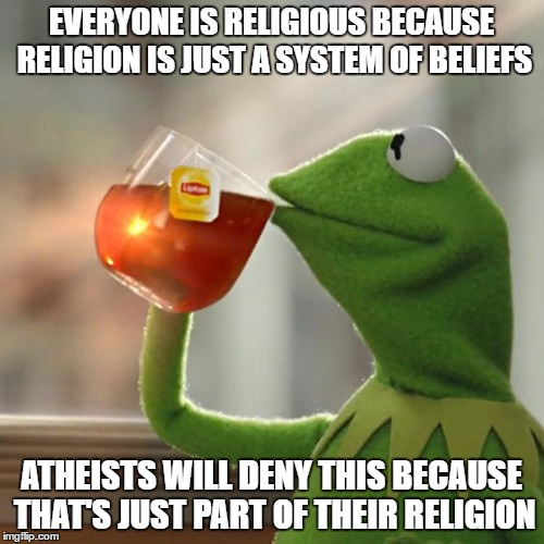Truth Can Be Hard To Swallow |  EVERYONE IS RELIGIOUS BECAUSE RELIGION IS JUST A SYSTEM OF BELIEFS; ATHEISTS WILL DENY THIS BECAUSE THAT'S JUST PART OF THEIR RELIGION | image tagged in atheism,atheists,religious,denial,christianity,religion | made w/ Imgflip meme maker
