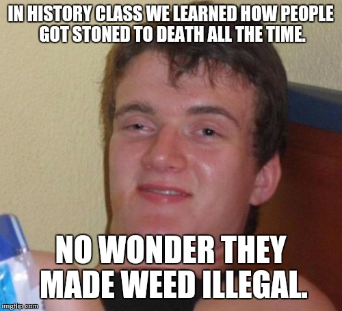 10 Guy Meme | IN HISTORY CLASS WE LEARNED HOW PEOPLE GOT STONED TO DEATH ALL THE TIME. NO WONDER THEY MADE WEED ILLEGAL. | image tagged in memes,10 guy | made w/ Imgflip meme maker