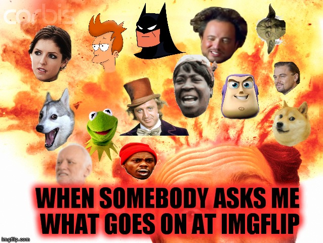 I'm about to blow at any minute... | WHEN SOMEBODY ASKS ME WHAT GOES ON AT IMGFLIP | image tagged in funny memes,head exploding | made w/ Imgflip meme maker