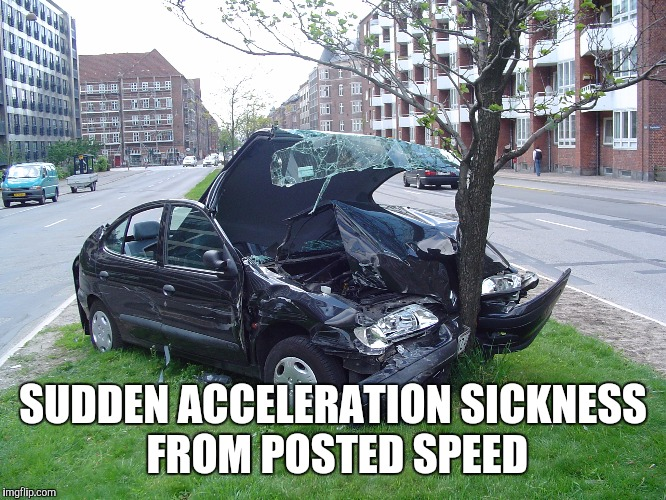 SUDDEN ACCELERATION SICKNESS FROM POSTED SPEED | made w/ Imgflip meme maker