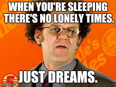 Brule's Rules |  WHEN YOU'RE SLEEPING THERE'S NO LONELY TIMES. JUST DREAMS. | image tagged in brule's rules | made w/ Imgflip meme maker
