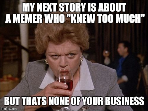 "MY NEXT STORY IS ABOUT A MEMER WHO ""KNEW TOO MUCH"" BUT THATS NONE OF YOUR BUSINESS 