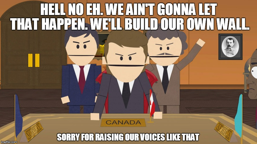 HELL NO EH. WE AIN'T GONNA LET THAT HAPPEN. WE'LL BUILD OUR OWN WALL. SORRY FOR RAISING OUR VOICES LIKE THAT | made w/ Imgflip meme maker