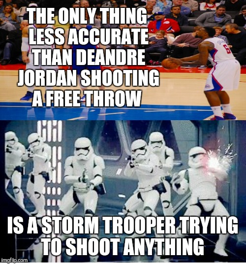 Deandre jordan  |  THE ONLY THING LESS ACCURATE THAN DEANDRE JORDAN SHOOTING A FREE THROW; IS A STORM TROOPER TRYING TO SHOOT ANYTHING | image tagged in sports,funny memes,funny,star wars,nba | made w/ Imgflip meme maker