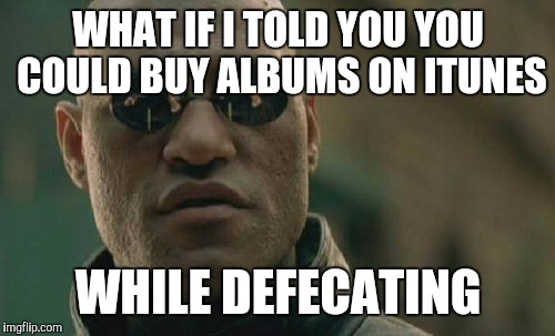 Matrix Morpheus Meme | WHAT IF I TOLD YOU YOU COULD BUY ALBUMS ON ITUNES WHILE DEFECATING | image tagged in memes,matrix morpheus | made w/ Imgflip meme maker