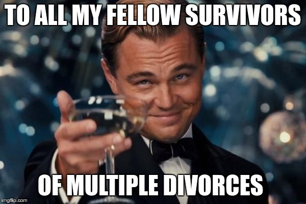Leonardo Dicaprio Cheers Meme | TO ALL MY FELLOW SURVIVORS OF MULTIPLE DIVORCES | image tagged in memes,leonardo dicaprio cheers | made w/ Imgflip meme maker