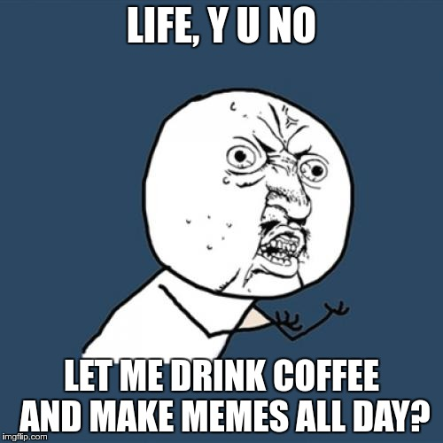 it's a drag when life interferes with meme making | LIFE, Y U NO LET ME DRINK COFFEE AND MAKE MEMES ALL DAY? | image tagged in memes,y u no | made w/ Imgflip meme maker