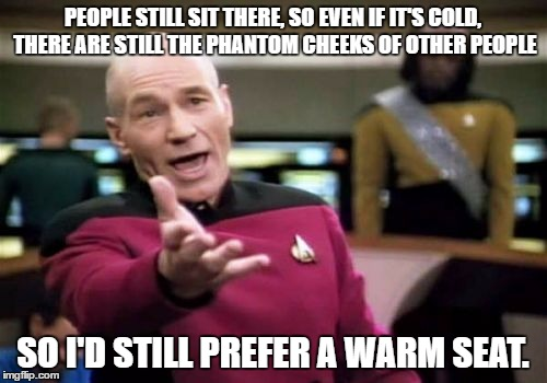 Picard Wtf Meme | PEOPLE STILL SIT THERE, SO EVEN IF IT'S COLD, THERE ARE STILL THE PHANTOM CHEEKS OF OTHER PEOPLE SO I'D STILL PREFER A WARM SEAT. | image tagged in memes,picard wtf | made w/ Imgflip meme maker