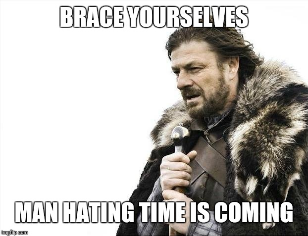 Brace Yourselves X is Coming Meme | BRACE YOURSELVES MAN HATING TIME IS COMING | image tagged in memes,brace yourselves x is coming | made w/ Imgflip meme maker