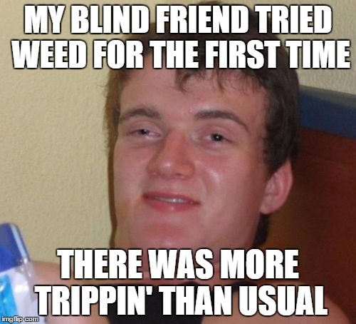 10 Guy Meme | MY BLIND FRIEND TRIED WEED FOR THE FIRST TIME THERE WAS MORE TRIPPIN' THAN USUAL | image tagged in memes,10 guy | made w/ Imgflip meme maker