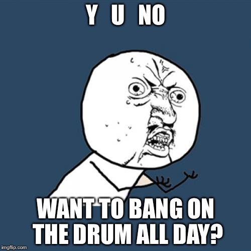 Y U No Meme | Y   U   NO WANT TO BANG ON THE DRUM ALL DAY? | image tagged in memes,y u no | made w/ Imgflip meme maker
