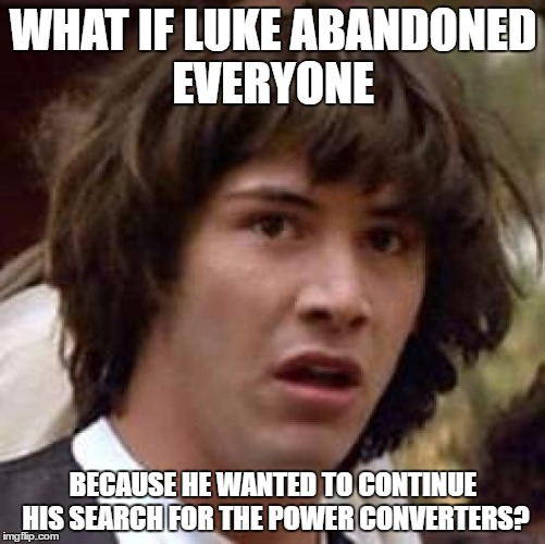 Conspiracy Keanu |  WHAT IF LUKE ABANDONED EVERYONE; BECAUSE HE WANTED TO CONTINUE HIS SEARCH FOR THE POWER CONVERTERS? | image tagged in memes,conspiracy keanu,luke skywalker,power,star wars | made w/ Imgflip meme maker