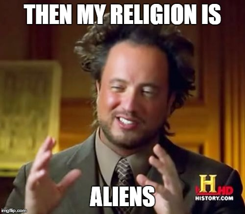 Ancient Aliens Meme | THEN MY RELIGION IS ALIENS | image tagged in memes,ancient aliens | made w/ Imgflip meme maker