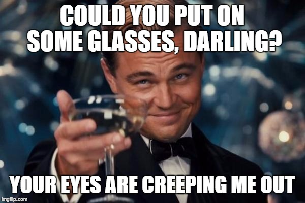 Leonardo Dicaprio Cheers Meme | COULD YOU PUT ON SOME GLASSES, DARLING? YOUR EYES ARE CREEPING ME OUT | image tagged in memes,leonardo dicaprio cheers | made w/ Imgflip meme maker