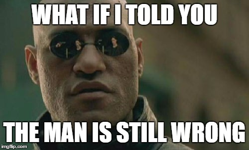 Matrix Morpheus Meme | WHAT IF I TOLD YOU THE MAN IS STILL WRONG | image tagged in memes,matrix morpheus | made w/ Imgflip meme maker
