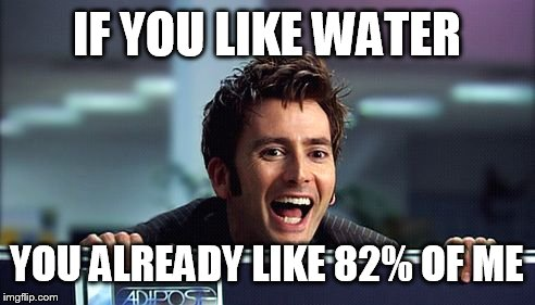 10th Doctor  | IF YOU LIKE WATER YOU ALREADY LIKE 82% OF ME | image tagged in 10th doctor | made w/ Imgflip meme maker