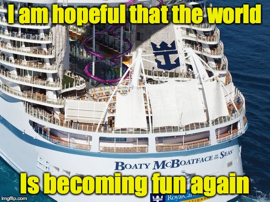Royal Caribbean has joined the craze by allowing James Hand to help name their new ship.  And he gets a free cruise. | I am hopeful that the world Is becoming fun again | image tagged in boaty mcboatface,cruise,royal caribbean | made w/ Imgflip meme maker