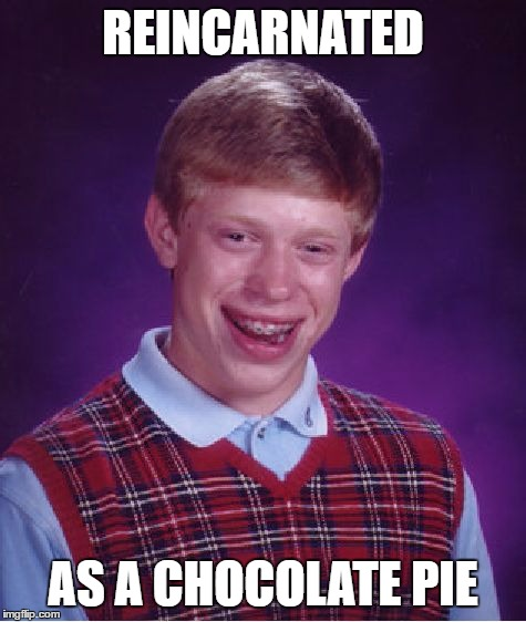 Bad Luck Brian Meme | REINCARNATED AS A CHOCOLATE PIE | image tagged in memes,bad luck brian | made w/ Imgflip meme maker