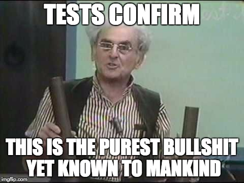 Tests Confirm |  TESTS CONFIRM; THIS IS THE PUREST BULLSHIT YET KNOWN TO MANKIND | image tagged in professor,scientist,hilarious house of frightenstein,irwin cory | made w/ Imgflip meme maker