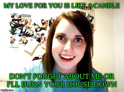 Overly Attached Girlfriend Meme | MY LOVE FOR YOU IS LIKE A CANDLE DON'T FORGET ABOUT ME OR I'LL BURN YOUR HOUSE DOWN | image tagged in memes,overly attached girlfriend | made w/ Imgflip meme maker