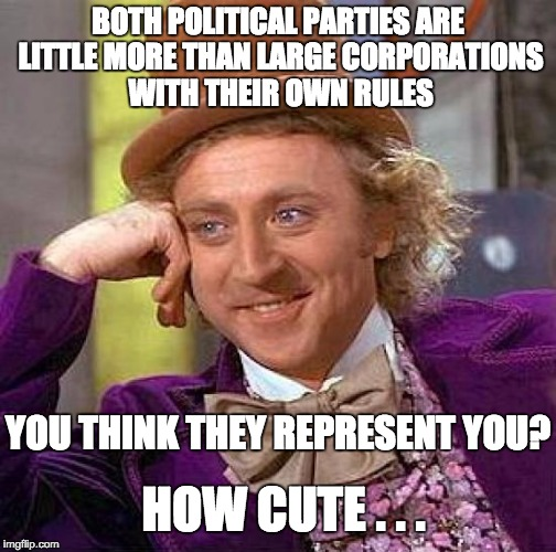 Creepy Condescending Wonka Meme | BOTH POLITICAL PARTIES ARE LITTLE MORE THAN LARGE CORPORATIONS WITH THEIR OWN RULES YOU THINK THEY REPRESENT YOU? HOW CUTE . . . | image tagged in memes,creepy condescending wonka | made w/ Imgflip meme maker