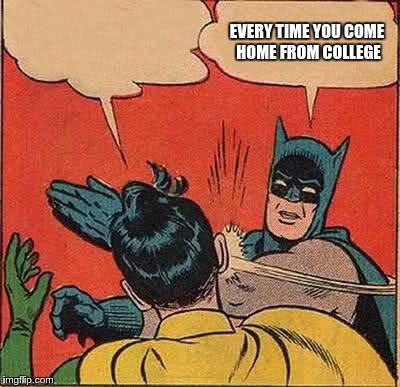 Batman Slapping Robin Meme | EVERY TIME YOU COME HOME FROM COLLEGE | image tagged in memes,batman slapping robin | made w/ Imgflip meme maker