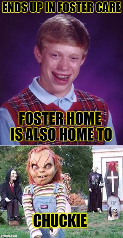 My luck right now | ENDS UP IN FOSTER CARE FOSTER HOME IS ALSO HOME TO CHUCKIE | image tagged in bad luck brian,funny,memes,jedarojr | made w/ Imgflip meme maker